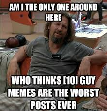 10 Guy Memes - am i the only one around here who thinks 10 guy memes are the