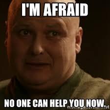 Can I Help You Meme - i m afraid no one can help you now varys meme generator