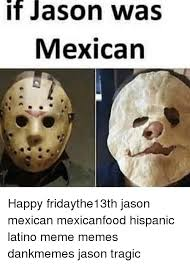Hispanic Memes - it jason was mexican happy fridaythe13th jason mexican mexicanfood
