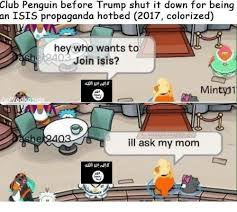 Club Penguin Meme - club penguin before trump shut it down for being an isis