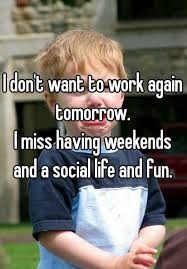 I Work Weekends Meme - i don t want to work again tomorrow i miss having weekends and a
