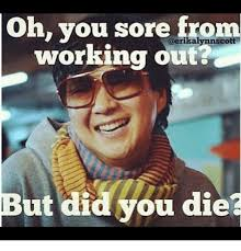 Did You Die Meme - oh you sore from working out but did you die meme on me me