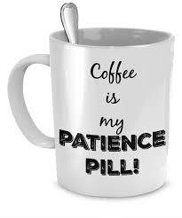 funny coffee mug funny coffee mug coffee is my patience pill