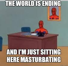 Just Sitting Here Meme - the world is ending and i m just sitting here masturbating