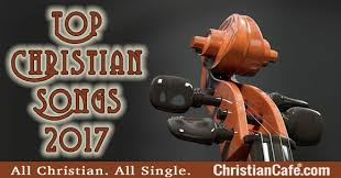 top christian songs 2017 praise songs for christians