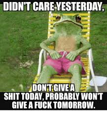I Don T Give A Fuck Meme - didn t careyesterday dontgivea shit today probably won t give a fuck