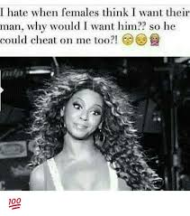 Cheating Men Meme - i hate when females think want their man why would i want him so he
