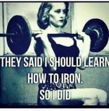 Woman Lifting Weights Meme - krall they say i should learn how to iron so i did