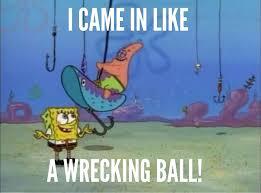 Wrecking Ball Meme - patrick came in like a wrecking ball imgur