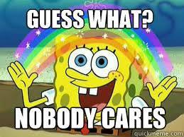 Who Cares Meme - guess what nobody cares who cares spongebob quickmeme
