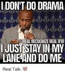 Real Talk Meme - i don t do drama real recognize real fb ijuststayin my laneand dome