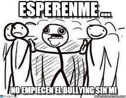 No Al Bullying Memes - esperenme alguien dijo meme on memegen
