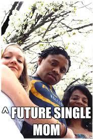Single Mom Meme - future single mom norleme quickmeme