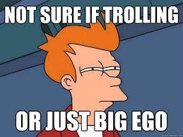 Big Ego Meme - not sure if trolling or just big ego futurama fry quickmeme