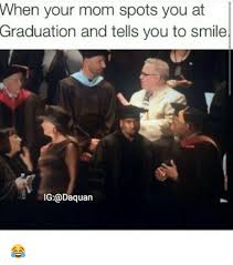 Funny Graduation Memes - when your mom spots you at graduation and tells you to smile ig