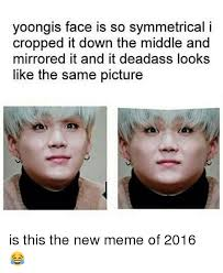 New Meme Face - yoongis face is so symmetrical i cropped it down the middle and