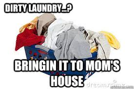 Dirty Laundry Meme - dirty laundry bringin it to mom s house dirty laundry