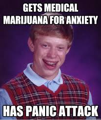 Panic Attack Meme - gets medical marijuana for anxiety has panic attack bad luck