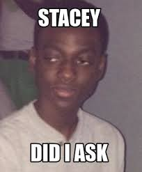 Stacey Meme - meme creator did i ask you meme generator at memecreator org