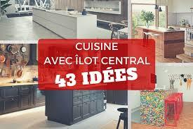 cuisine ilot central cuisson cuisine avec îlot central 43 idées inspirations