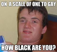 Gay Black Guy Meme - on a scale of one to gay how black are you 10 guy quickmeme