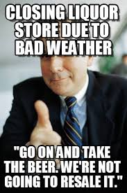 Bad Weather Meme - closing liquor store due to bad weather on memegen