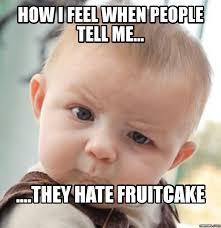 Fruitcake Meme - image result for fruitcake memes a piece of cake pinterest cake