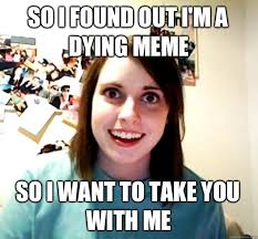 Dying Memes - so i found out i m a dying meme so i want to take you with me