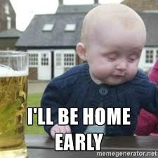 Baby Meme Generator - i ll be home early bad drunk baby meme generator