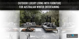 Living Rooms For Entertaining by Outdoor Luxury Living With Furniture For Australian Winter