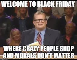 Memes About Crazy People - welcome to black friday where crazy people shop and morals don t matter