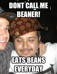 Beaner Meme - dont call me beaner eats beans everyday shady mexican friend