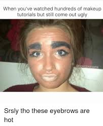Ugly Girl Meme - when you ve watched hundreds of makeup tutorials but still come out
