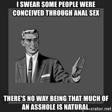 Anal Sex Meme - i swear some people were conceived through anal sex there s no way