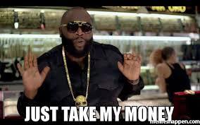 Money Meme - just take my money meme rick ross 41273 memeshappen
