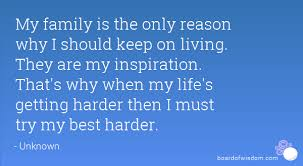 family is the only reason why i should keep on living they are my