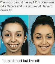 Orthodontist Meme - vhen your dentist has a phd 5 grammies nd 2 oscars and is a lecturer