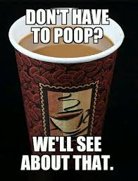 Coffee Poop Meme - don t have to poop weknowmemes