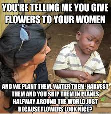 Look At The Flowers Meme - you re telling me you give flowers to your women and we plant them