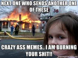 Crazy Ass Memes - next one who sends another one of these crazy ass memes i am