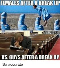 Funny Break Up Memes - females after a break up vs guys after a break up so accurate