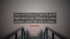 Good Fight Robert W Service Quote U201ccarry On Carry On Fight The Good Fight