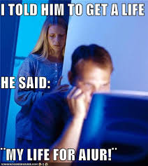 Get A Life Meme - i told him to get a life he said my life for aiur memebase