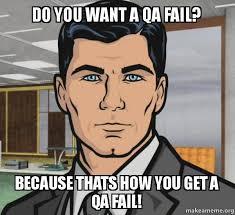 Qa Memes - do you want a qa fail because thats how you get a qa fail