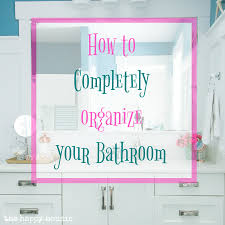 Organize Bathroom How To Completely Organize Your Bathroom The Happy Housie