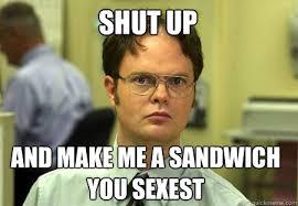 Make Me A Sandwich Meme - shut up and make me a sandwich you sexest schrute quickmeme