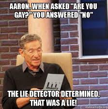 You Gay Meme - aaron when asked are you gay you answered no the lie detector