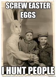 Easter Egg Meme - screw easter eggs i hunt people psycho easter bunny quickmeme