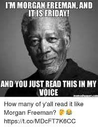 Morgan Freeman Memes - itm morgan freemanand itis friday and you just read this inmy voice