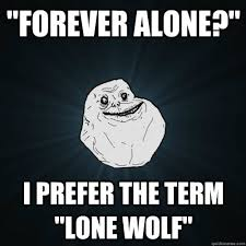 Lone Wolf Meme - forever alone i prefer the term lone wolf forever alone